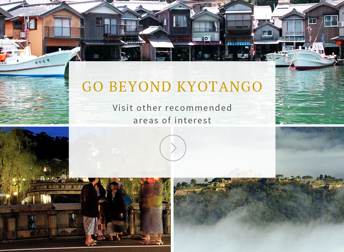GO BEYOND KYOTANGO Visit other recommended areas of interest